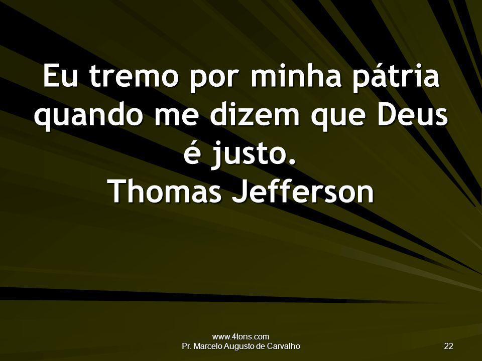 www.4tons.com Pr. Marcelo Augusto de Carvalho 22 Eu tremo por minha pátria quando me dizem que Deus é justo. Thomas Jefferson