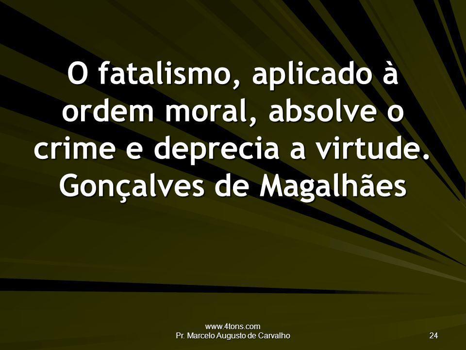 www.4tons.com Pr. Marcelo Augusto de Carvalho 24 O fatalismo, aplicado à ordem moral, absolve o crime e deprecia a virtude. Gonçalves de Magalhães