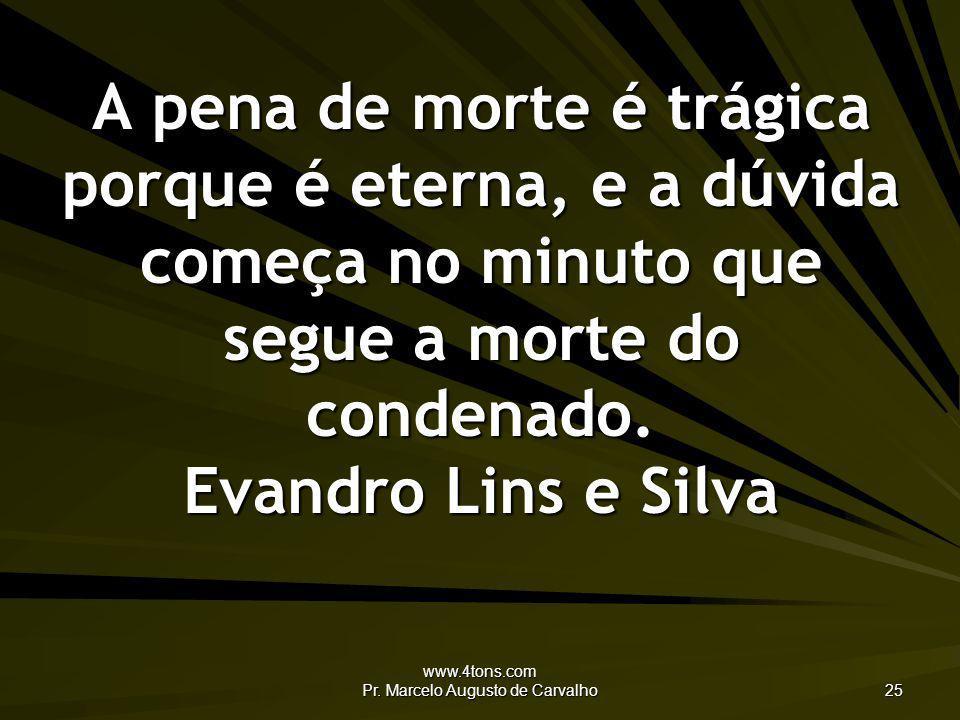 www.4tons.com Pr. Marcelo Augusto de Carvalho 25 A pena de morte é trágica porque é eterna, e a dúvida começa no minuto que segue a morte do condenado
