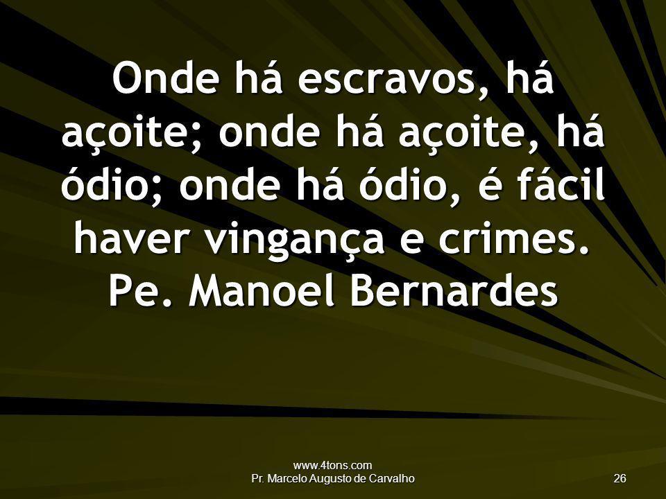 www.4tons.com Pr. Marcelo Augusto de Carvalho 26 Onde há escravos, há açoite; onde há açoite, há ódio; onde há ódio, é fácil haver vingança e crimes.