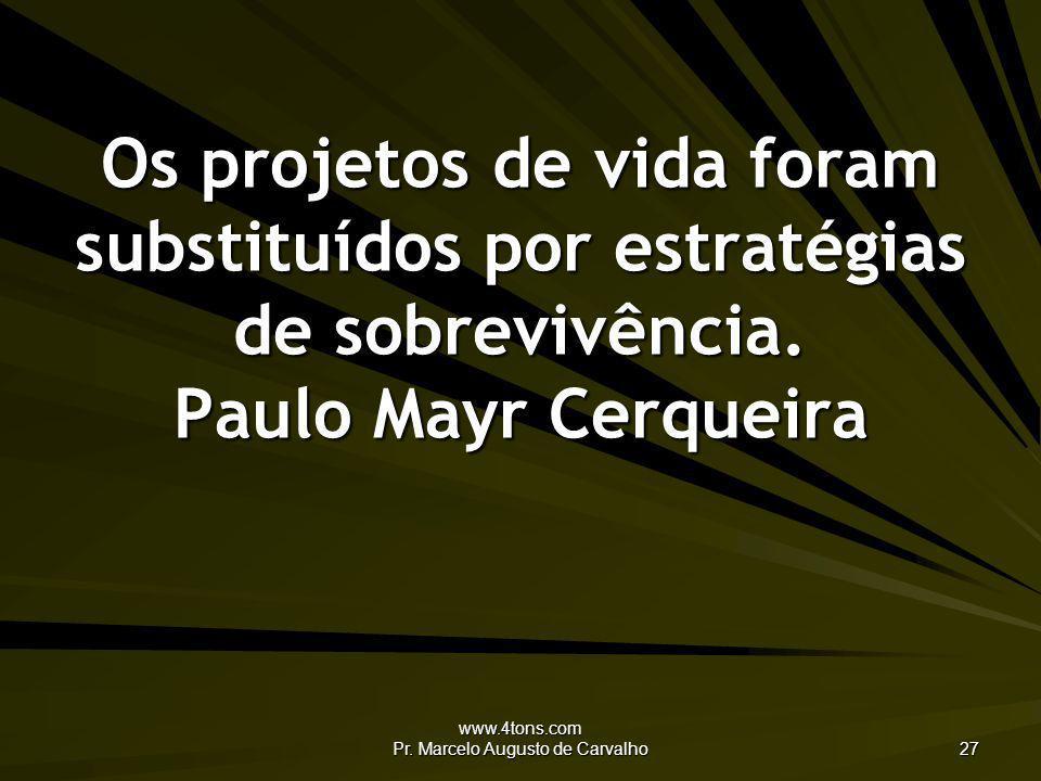 www.4tons.com Pr. Marcelo Augusto de Carvalho 27 Os projetos de vida foram substituídos por estratégias de sobrevivência. Paulo Mayr Cerqueira