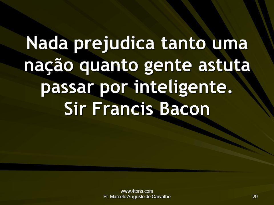 www.4tons.com Pr. Marcelo Augusto de Carvalho 29 Nada prejudica tanto uma nação quanto gente astuta passar por inteligente. Sir Francis Bacon