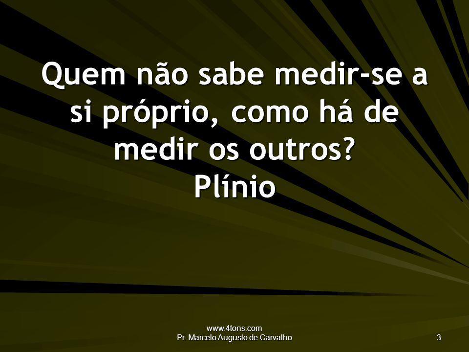 www.4tons.com Pr. Marcelo Augusto de Carvalho 3 Quem não sabe medir-se a si próprio, como há de medir os outros? Plínio