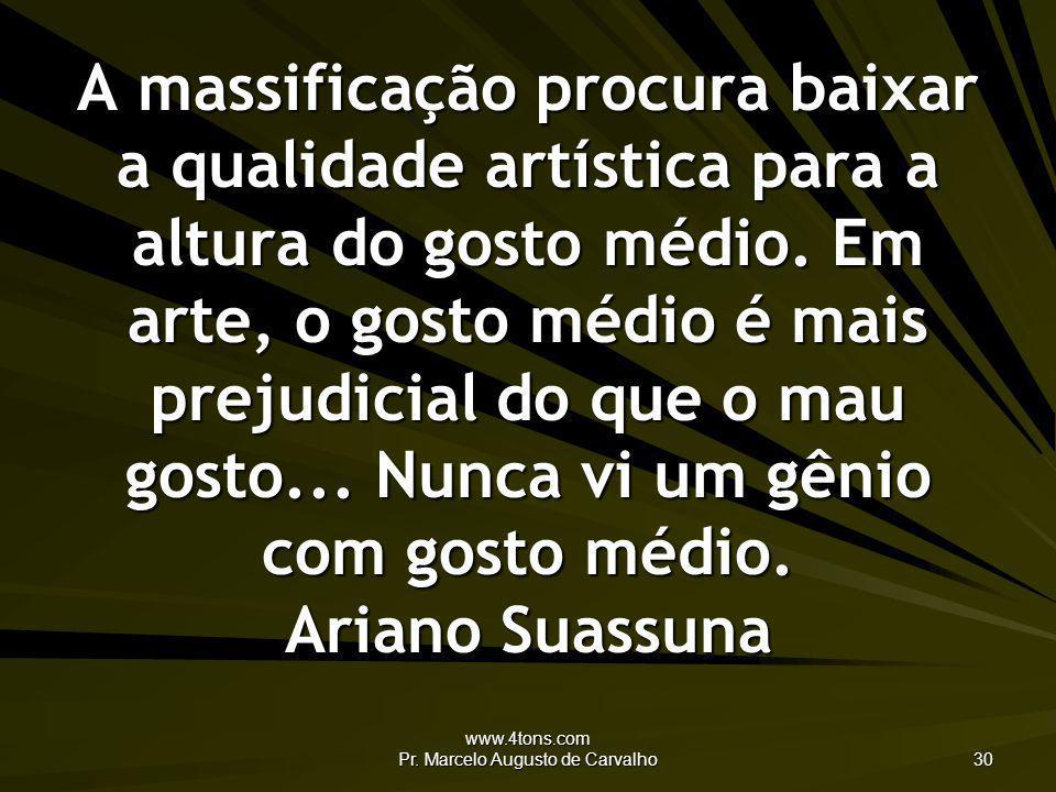 www.4tons.com Pr. Marcelo Augusto de Carvalho 30 A massificação procura baixar a qualidade artística para a altura do gosto médio. Em arte, o gosto mé