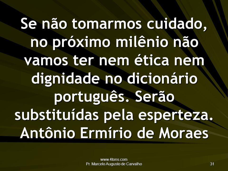 www.4tons.com Pr. Marcelo Augusto de Carvalho 31 Se não tomarmos cuidado, no próximo milênio não vamos ter nem ética nem dignidade no dicionário portu