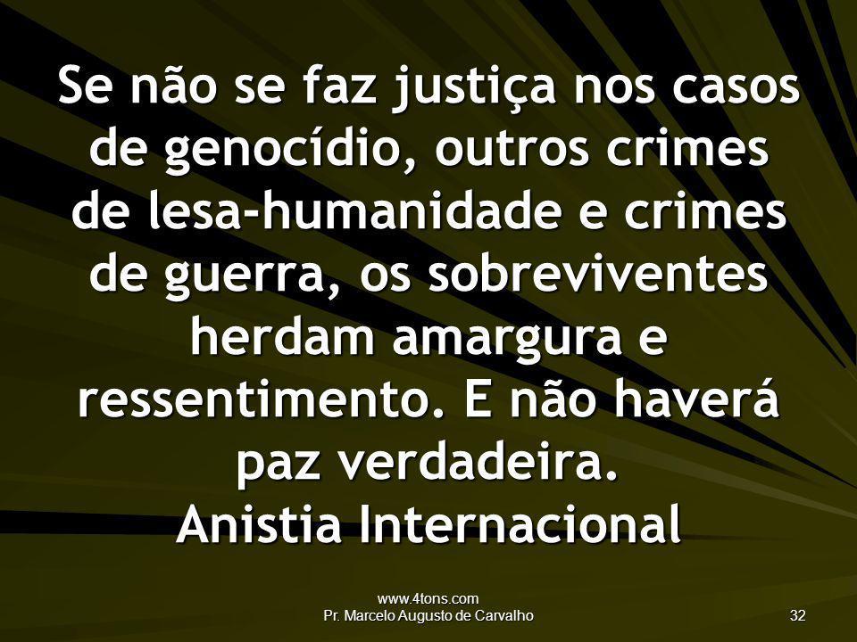 www.4tons.com Pr. Marcelo Augusto de Carvalho 32 Se não se faz justiça nos casos de genocídio, outros crimes de lesa-humanidade e crimes de guerra, os