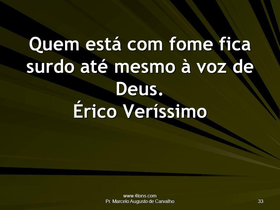 www.4tons.com Pr. Marcelo Augusto de Carvalho 33 Quem está com fome fica surdo até mesmo à voz de Deus. Érico Veríssimo