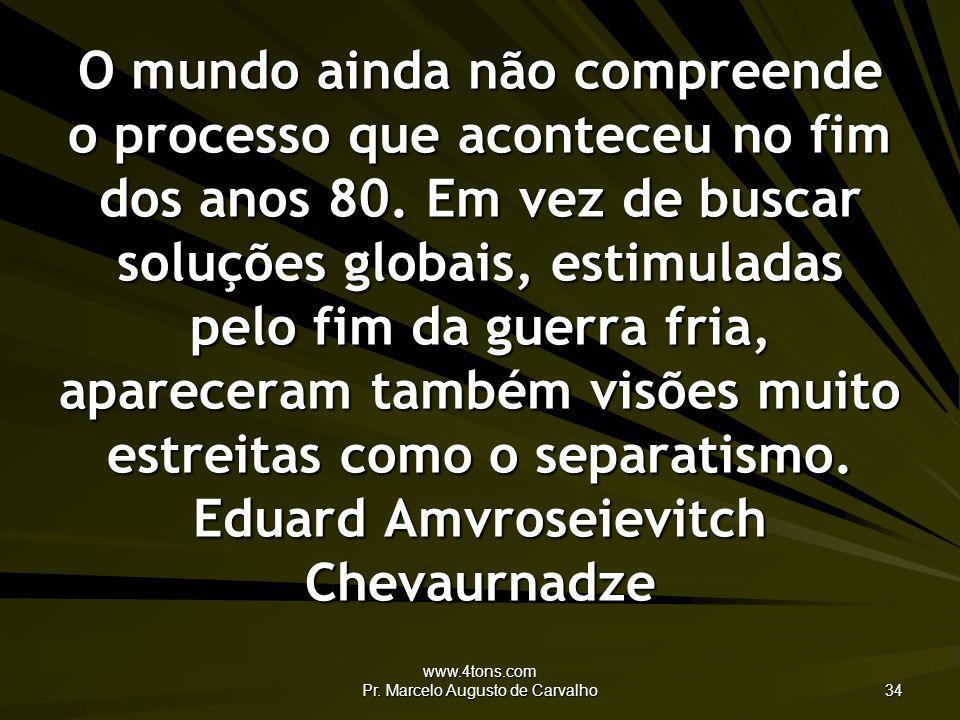 www.4tons.com Pr. Marcelo Augusto de Carvalho 34 O mundo ainda não compreende o processo que aconteceu no fim dos anos 80. Em vez de buscar soluções g