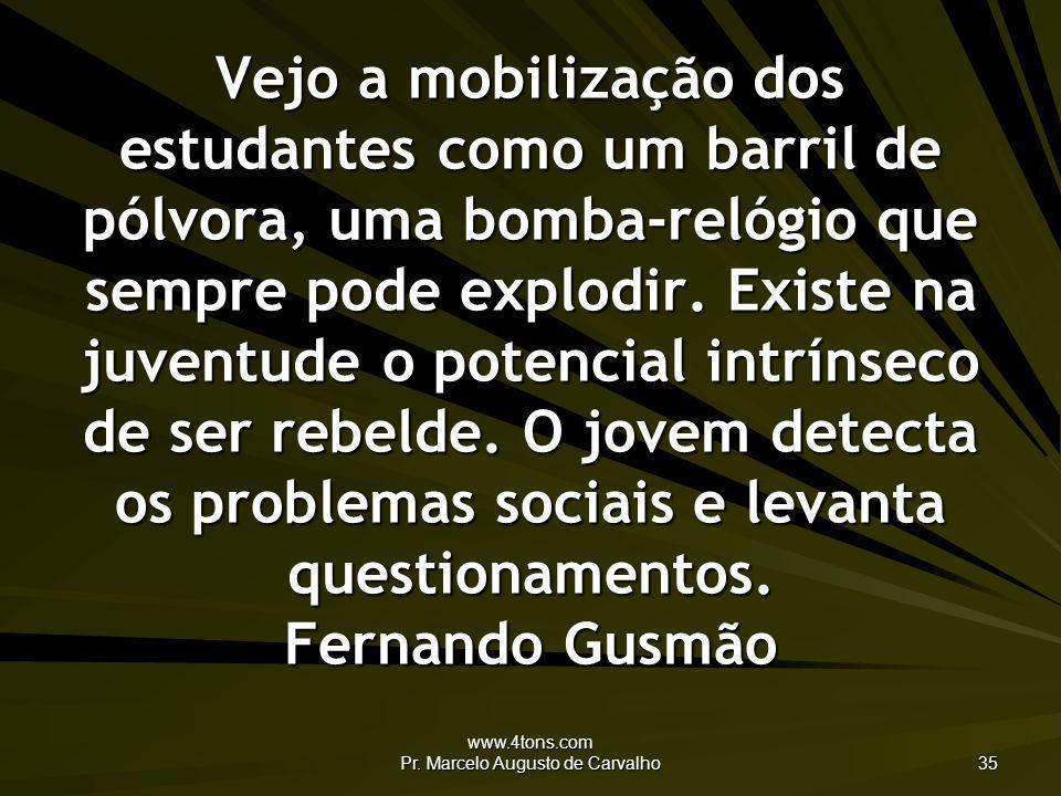 www.4tons.com Pr. Marcelo Augusto de Carvalho 35 Vejo a mobilização dos estudantes como um barril de pólvora, uma bomba-relógio que sempre pode explod