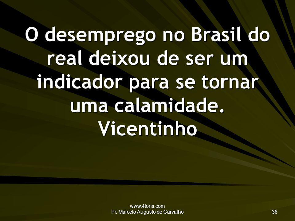 www.4tons.com Pr. Marcelo Augusto de Carvalho 36 O desemprego no Brasil do real deixou de ser um indicador para se tornar uma calamidade. Vicentinho