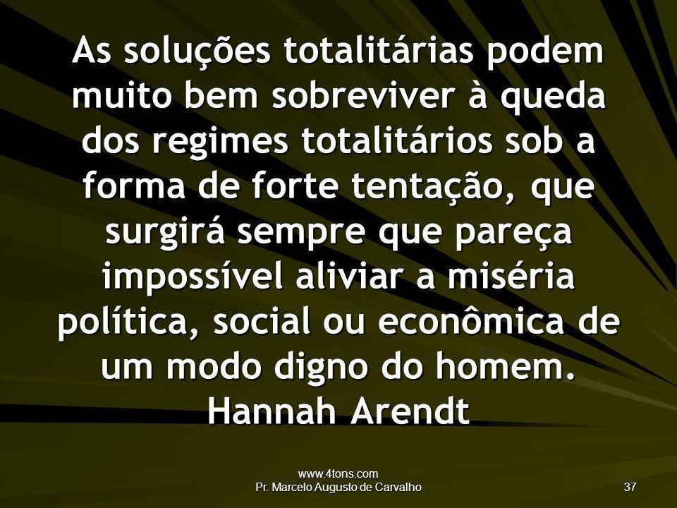 www.4tons.com Pr. Marcelo Augusto de Carvalho 37 As soluções totalitárias podem muito bem sobreviver à queda dos regimes totalitários sob a forma de f