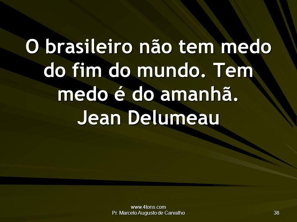 www.4tons.com Pr. Marcelo Augusto de Carvalho 38 O brasileiro não tem medo do fim do mundo. Tem medo é do amanhã. Jean Delumeau