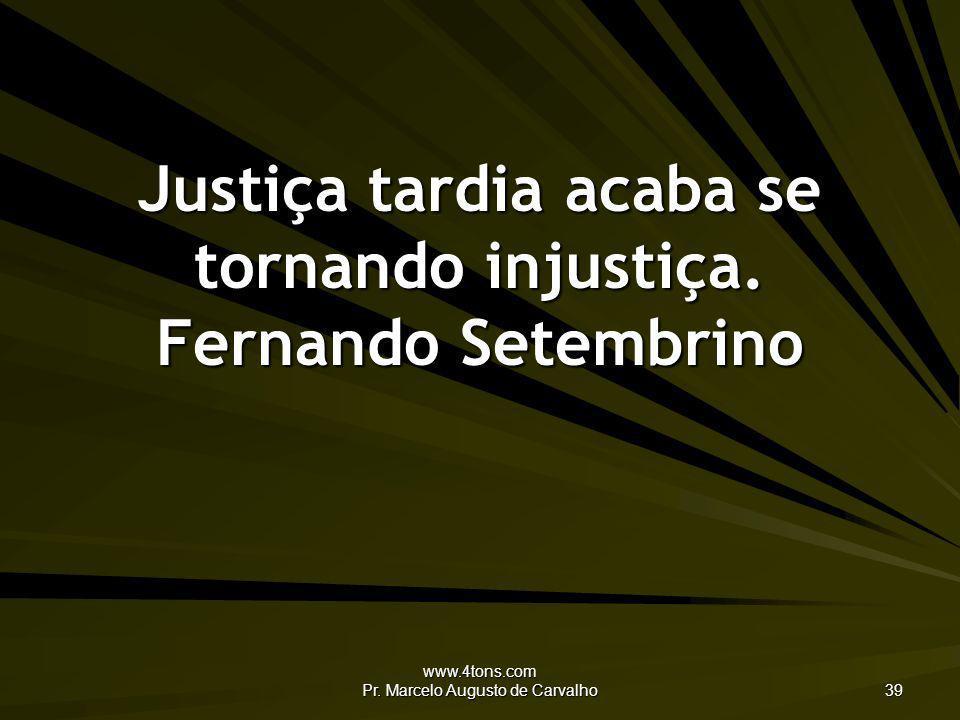 www.4tons.com Pr. Marcelo Augusto de Carvalho 39 Justiça tardia acaba se tornando injustiça. Fernando Setembrino