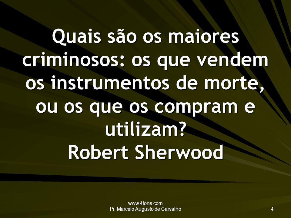 www.4tons.com Pr. Marcelo Augusto de Carvalho 4 Quais são os maiores criminosos: os que vendem os instrumentos de morte, ou os que os compram e utiliz