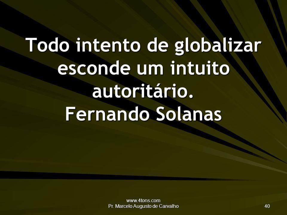 www.4tons.com Pr. Marcelo Augusto de Carvalho 40 Todo intento de globalizar esconde um intuito autoritário. Fernando Solanas