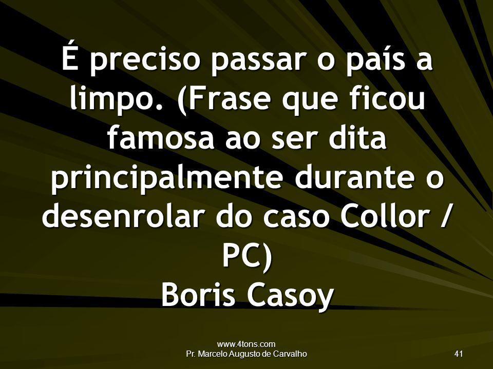 www.4tons.com Pr. Marcelo Augusto de Carvalho 41 É preciso passar o país a limpo. (Frase que ficou famosa ao ser dita principalmente durante o desenro