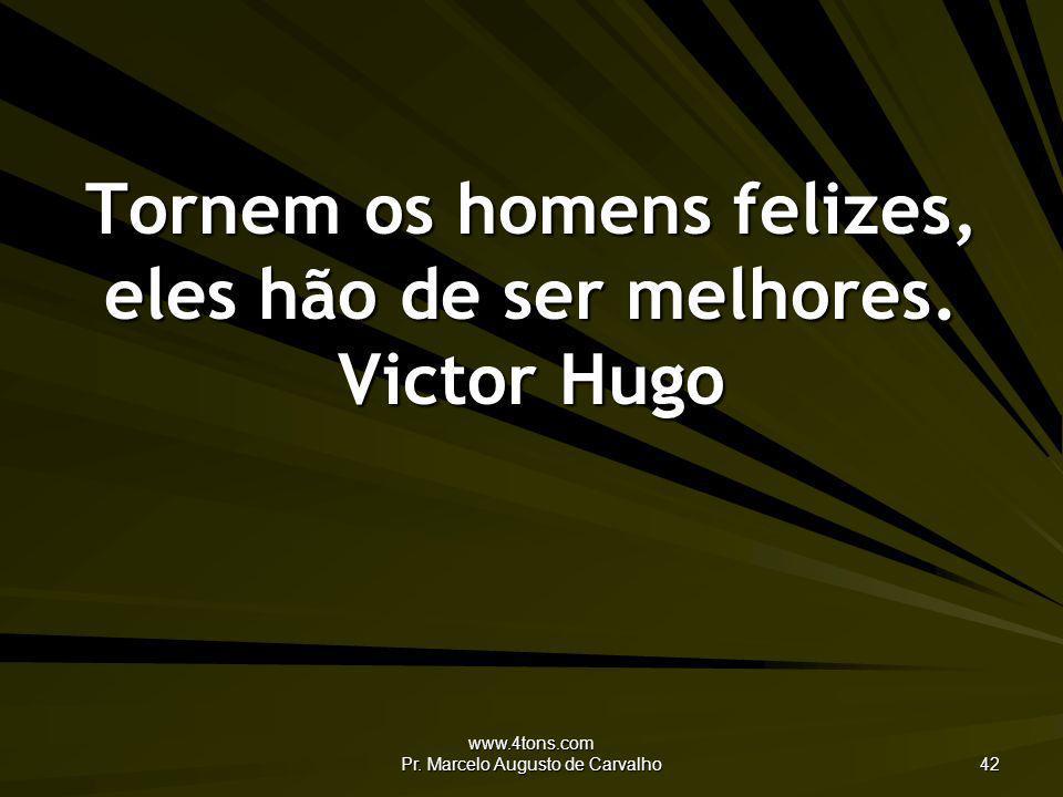 www.4tons.com Pr. Marcelo Augusto de Carvalho 42 Tornem os homens felizes, eles hão de ser melhores. Victor Hugo