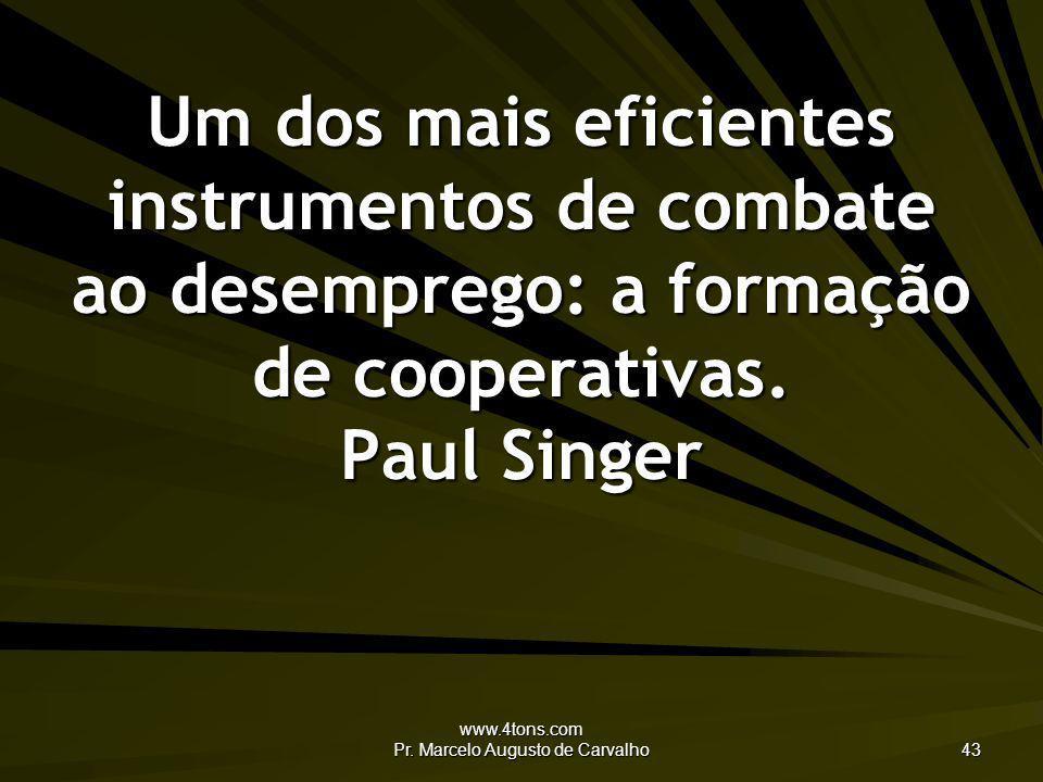www.4tons.com Pr. Marcelo Augusto de Carvalho 43 Um dos mais eficientes instrumentos de combate ao desemprego: a formação de cooperativas. Paul Singer