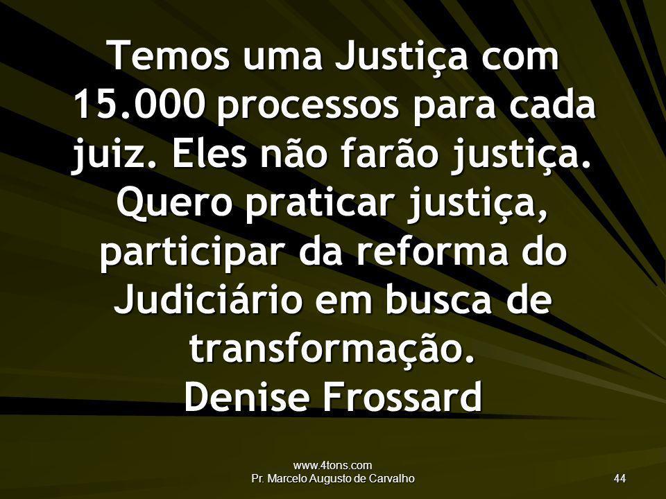 www.4tons.com Pr. Marcelo Augusto de Carvalho 44 Temos uma Justiça com 15.000 processos para cada juiz. Eles não farão justiça. Quero praticar justiça