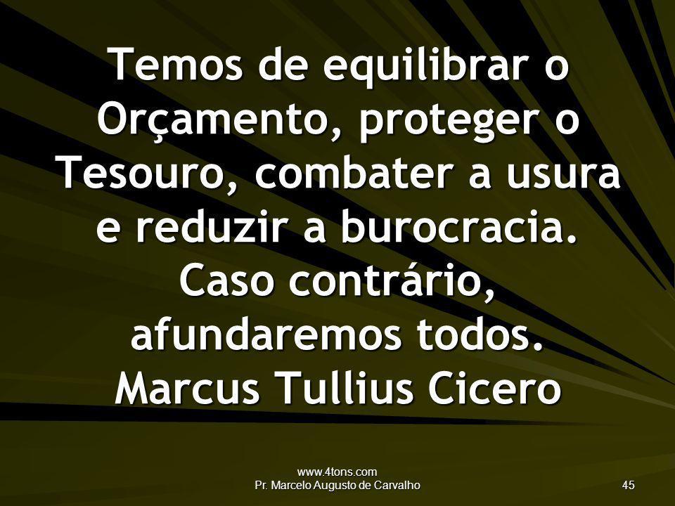 www.4tons.com Pr. Marcelo Augusto de Carvalho 45 Temos de equilibrar o Orçamento, proteger o Tesouro, combater a usura e reduzir a burocracia. Caso co