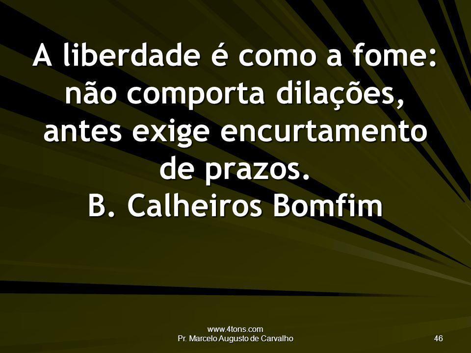 www.4tons.com Pr. Marcelo Augusto de Carvalho 46 A liberdade é como a fome: não comporta dilações, antes exige encurtamento de prazos. B. Calheiros Bo