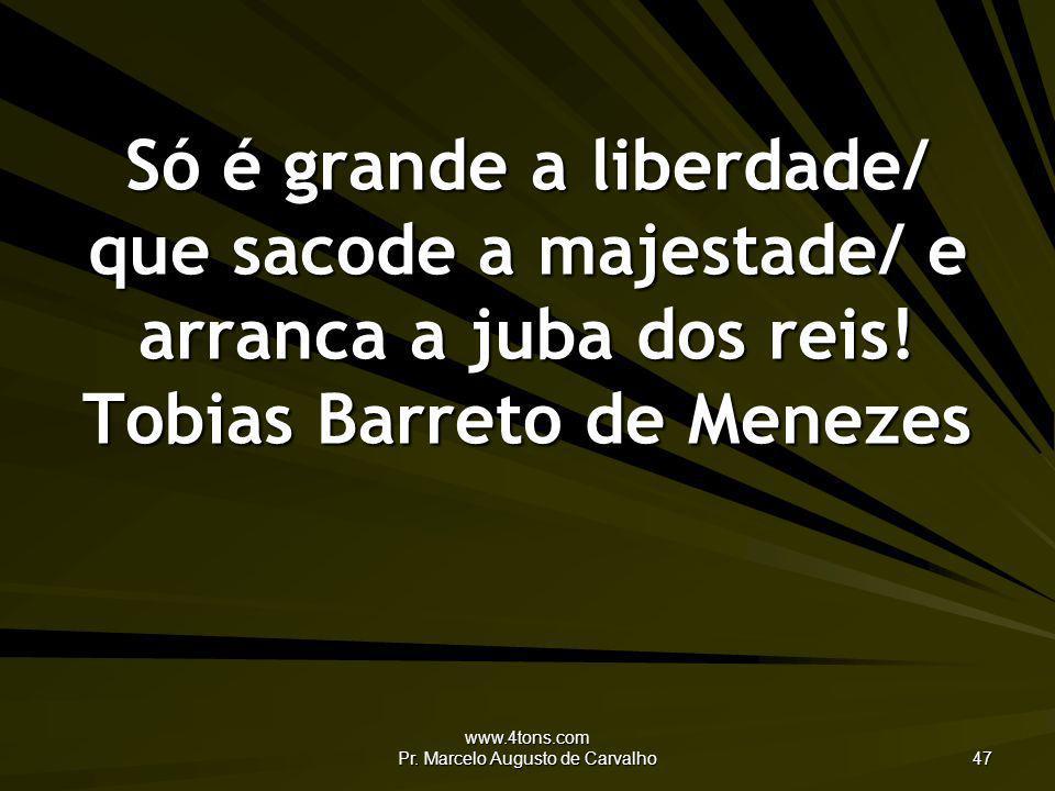 www.4tons.com Pr. Marcelo Augusto de Carvalho 47 Só é grande a liberdade/ que sacode a majestade/ e arranca a juba dos reis! Tobias Barreto de Menezes