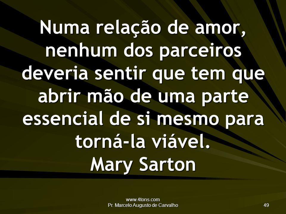 www.4tons.com Pr. Marcelo Augusto de Carvalho 49 Numa relação de amor, nenhum dos parceiros deveria sentir que tem que abrir mão de uma parte essencia