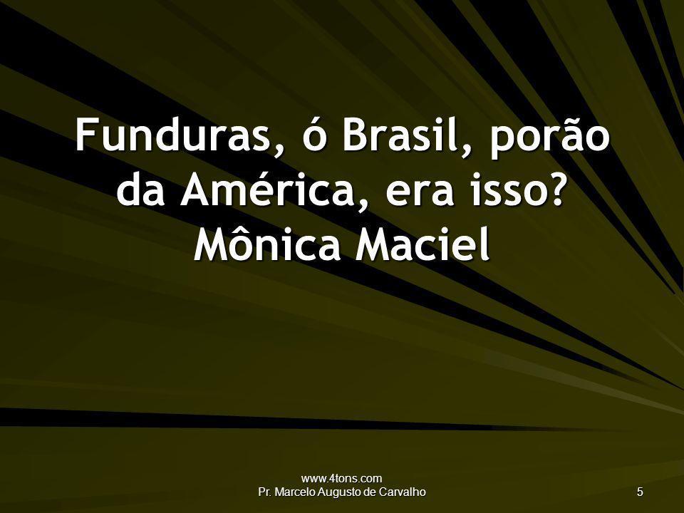 www.4tons.com Pr. Marcelo Augusto de Carvalho 5 Funduras, ó Brasil, porão da América, era isso? Mônica Maciel