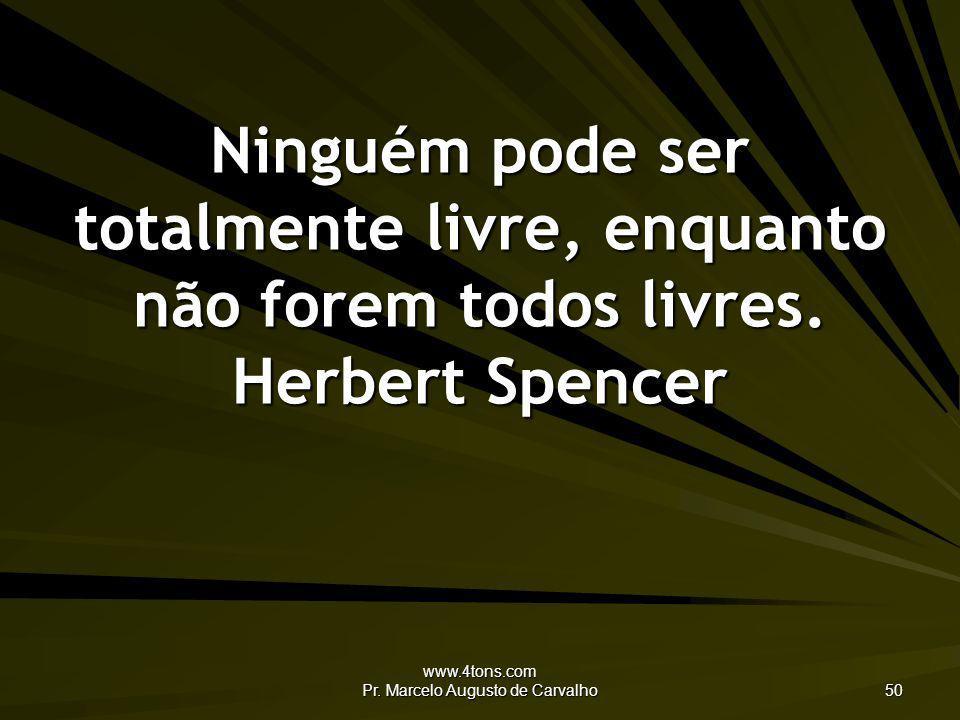 www.4tons.com Pr. Marcelo Augusto de Carvalho 50 Ninguém pode ser totalmente livre, enquanto não forem todos livres. Herbert Spencer