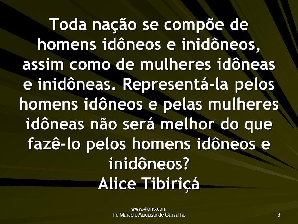 www.4tons.com Pr. Marcelo Augusto de Carvalho 6 Toda nação se compõe de homens idôneos e inidôneos, assim como de mulheres idôneas e inidôneas. Repres