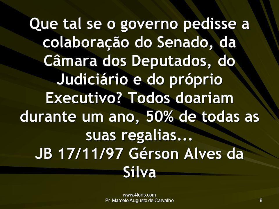 www.4tons.com Pr. Marcelo Augusto de Carvalho 8 Que tal se o governo pedisse a colaboração do Senado, da Câmara dos Deputados, do Judiciário e do próp