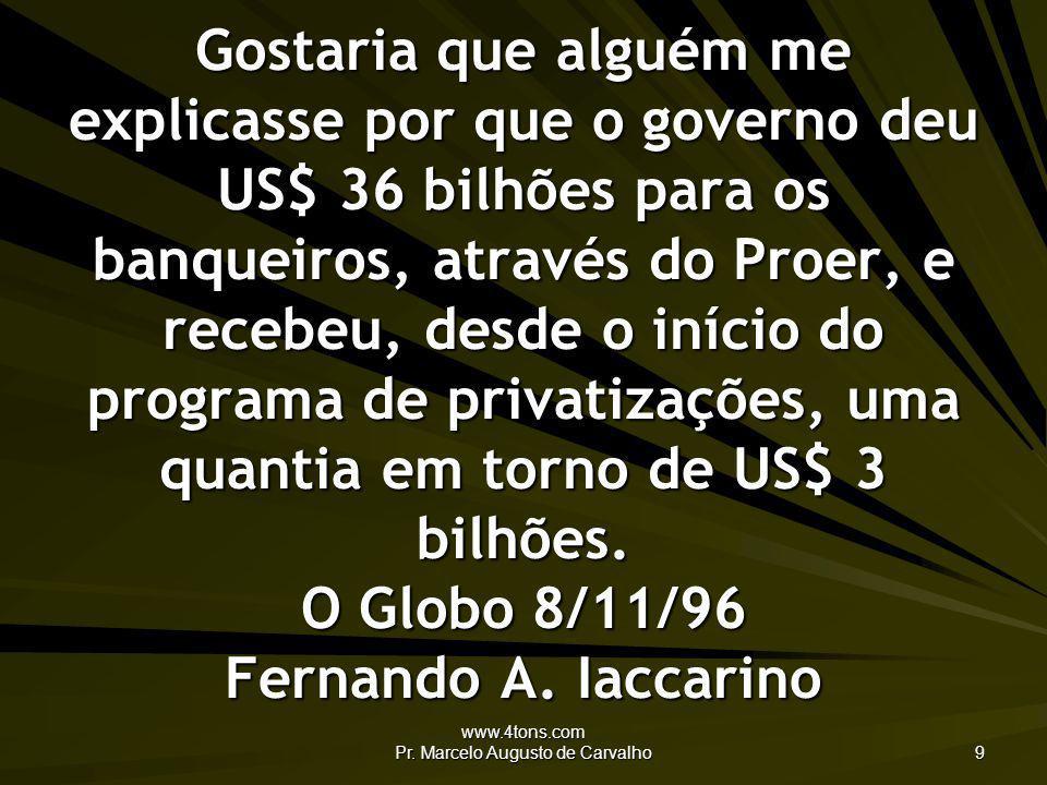 www.4tons.com Pr. Marcelo Augusto de Carvalho 9 Gostaria que alguém me explicasse por que o governo deu US$ 36 bilhões para os banqueiros, através do