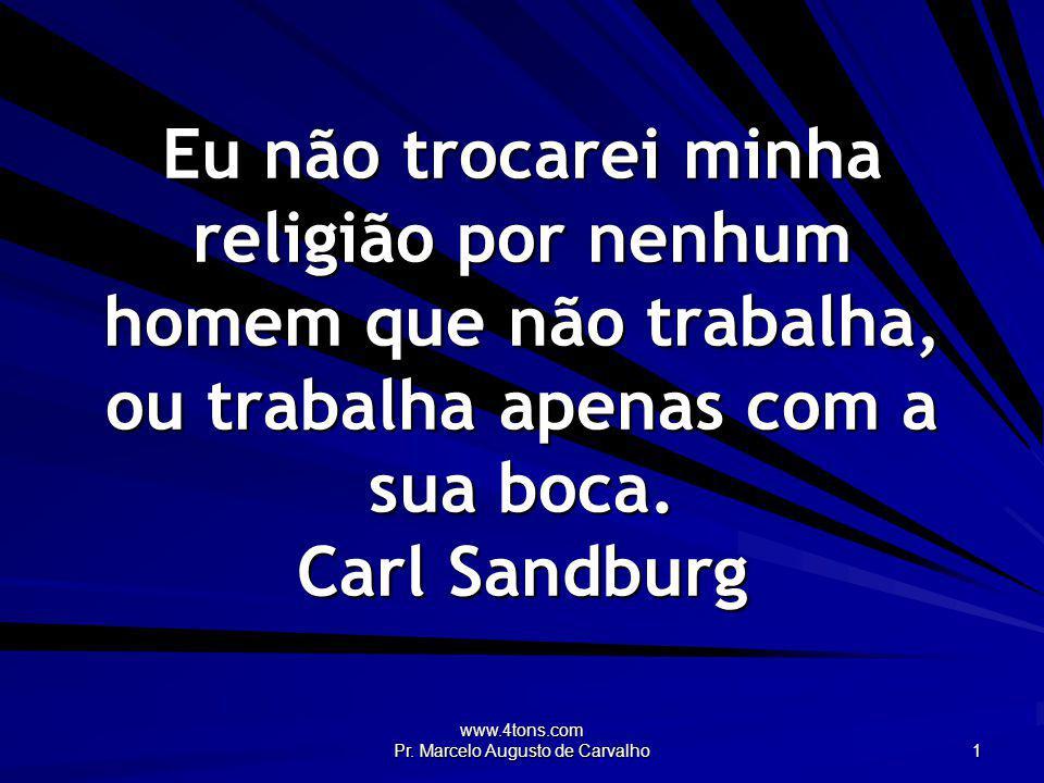 www.4tons.com Pr. Marcelo Augusto de Carvalho 1 Eu não trocarei minha religião por nenhum homem que não trabalha, ou trabalha apenas com a sua boca. C