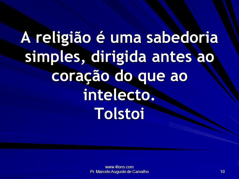 www.4tons.com Pr. Marcelo Augusto de Carvalho 10 A religião é uma sabedoria simples, dirigida antes ao coração do que ao intelecto. Tolstoi