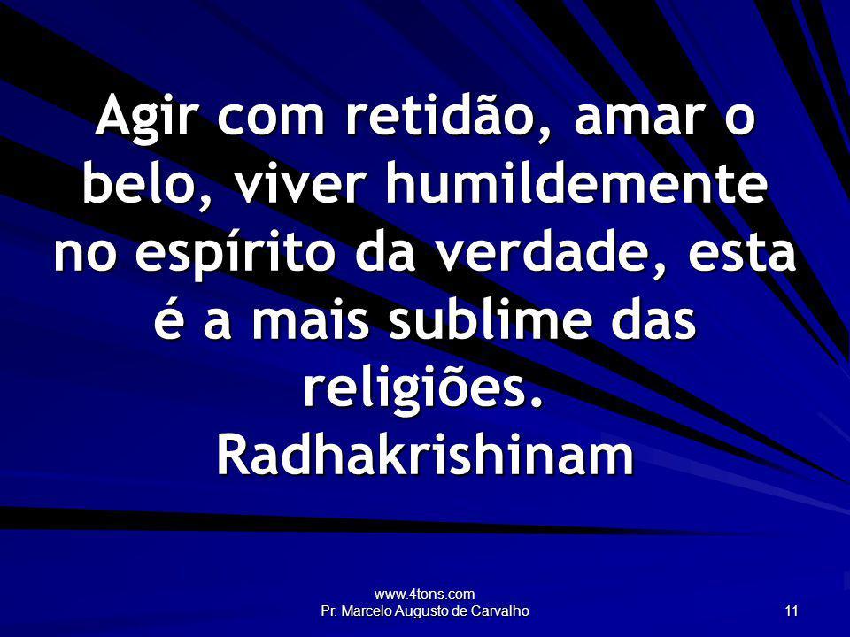 www.4tons.com Pr. Marcelo Augusto de Carvalho 11 Agir com retidão, amar o belo, viver humildemente no espírito da verdade, esta é a mais sublime das r