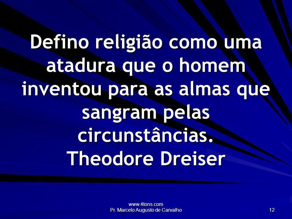 www.4tons.com Pr. Marcelo Augusto de Carvalho 12 Defino religião como uma atadura que o homem inventou para as almas que sangram pelas circunstâncias.