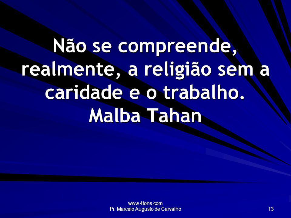 www.4tons.com Pr. Marcelo Augusto de Carvalho 13 Não se compreende, realmente, a religião sem a caridade e o trabalho. Malba Tahan