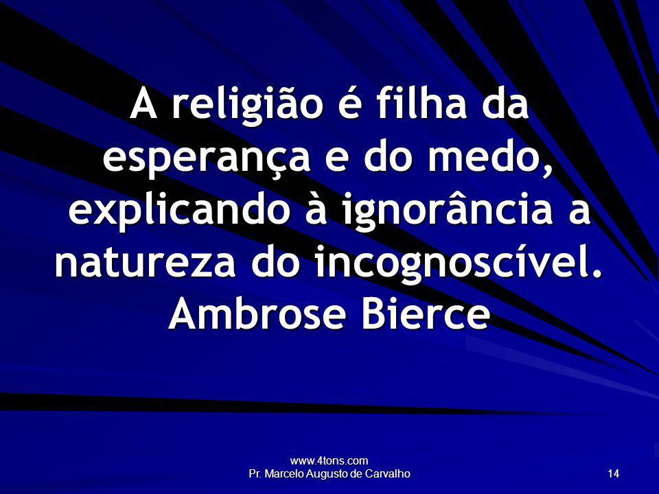 www.4tons.com Pr. Marcelo Augusto de Carvalho 14 A religião é filha da esperança e do medo, explicando à ignorância a natureza do incognoscível. Ambro