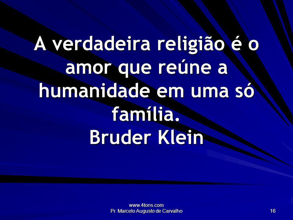 www.4tons.com Pr. Marcelo Augusto de Carvalho 16 A verdadeira religião é o amor que reúne a humanidade em uma só família. Bruder Klein