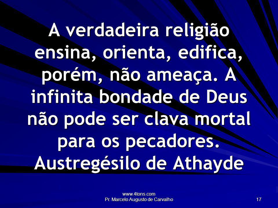 www.4tons.com Pr. Marcelo Augusto de Carvalho 17 A verdadeira religião ensina, orienta, edifica, porém, não ameaça. A infinita bondade de Deus não pod