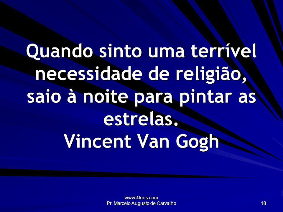 www.4tons.com Pr. Marcelo Augusto de Carvalho 18 Quando sinto uma terrível necessidade de religião, saio à noite para pintar as estrelas. Vincent Van