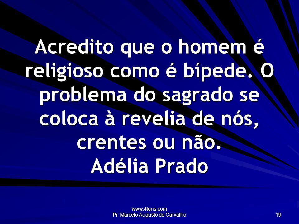 www.4tons.com Pr. Marcelo Augusto de Carvalho 19 Acredito que o homem é religioso como é bípede. O problema do sagrado se coloca à revelia de nós, cre