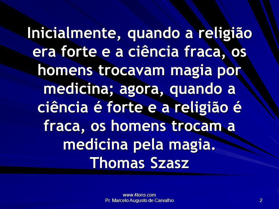 www.4tons.com Pr. Marcelo Augusto de Carvalho 2 Inicialmente, quando a religião era forte e a ciência fraca, os homens trocavam magia por medicina; ag