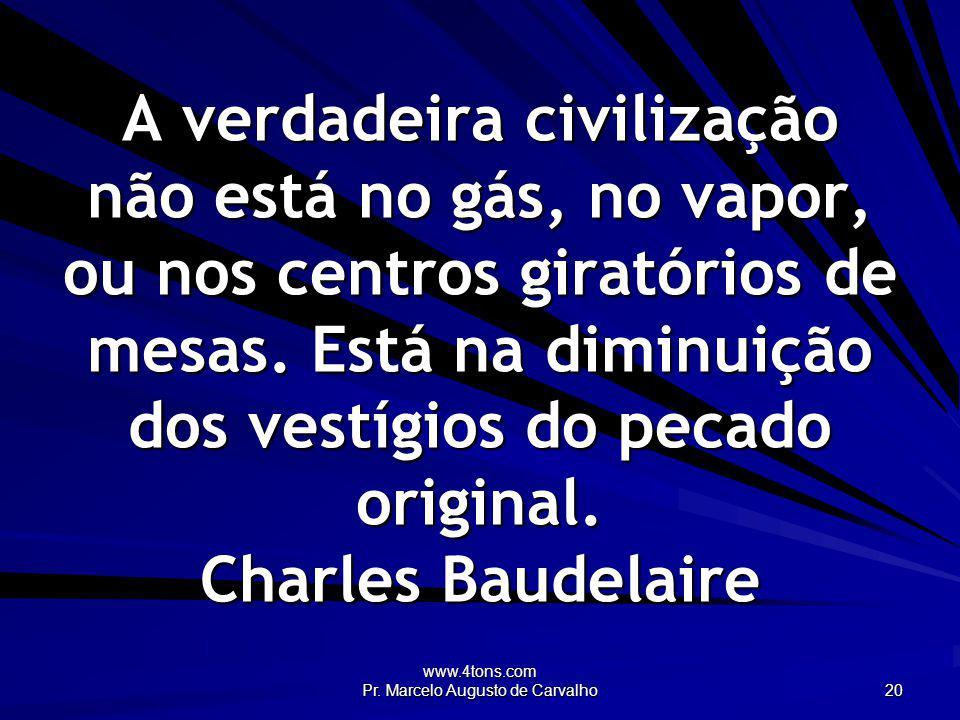 www.4tons.com Pr. Marcelo Augusto de Carvalho 20 A verdadeira civilização não está no gás, no vapor, ou nos centros giratórios de mesas. Está na dimin