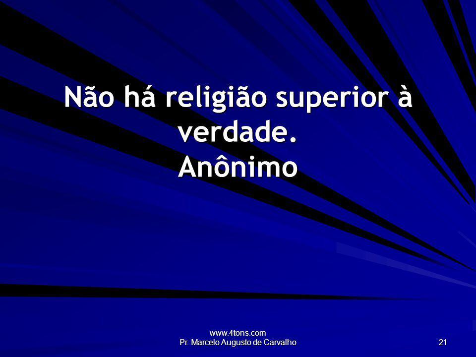 www.4tons.com Pr. Marcelo Augusto de Carvalho 21 Não há religião superior à verdade. Anônimo