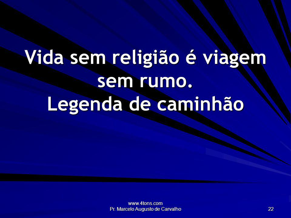 www.4tons.com Pr. Marcelo Augusto de Carvalho 22 Vida sem religião é viagem sem rumo. Legenda de caminhão