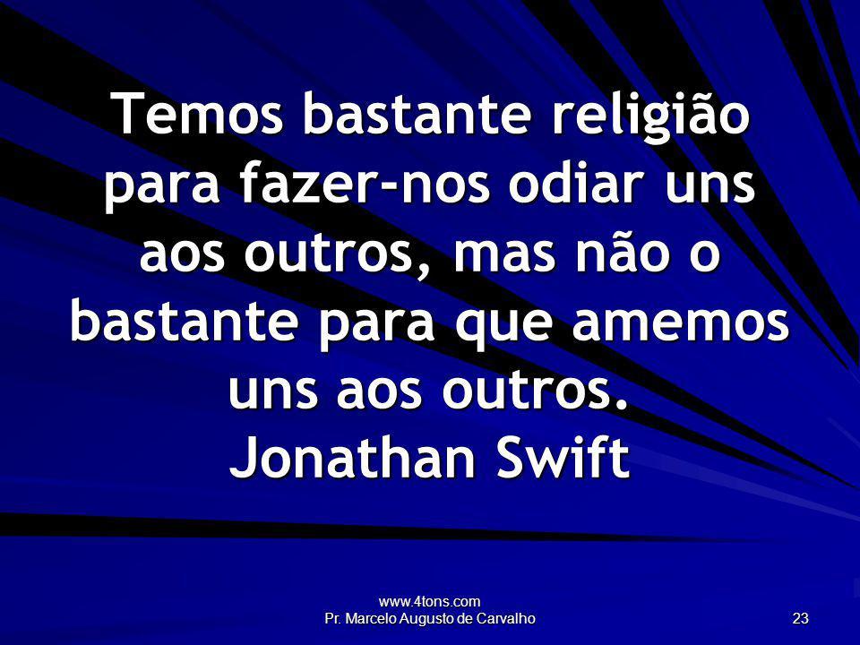 www.4tons.com Pr. Marcelo Augusto de Carvalho 23 Temos bastante religião para fazer-nos odiar uns aos outros, mas não o bastante para que amemos uns a