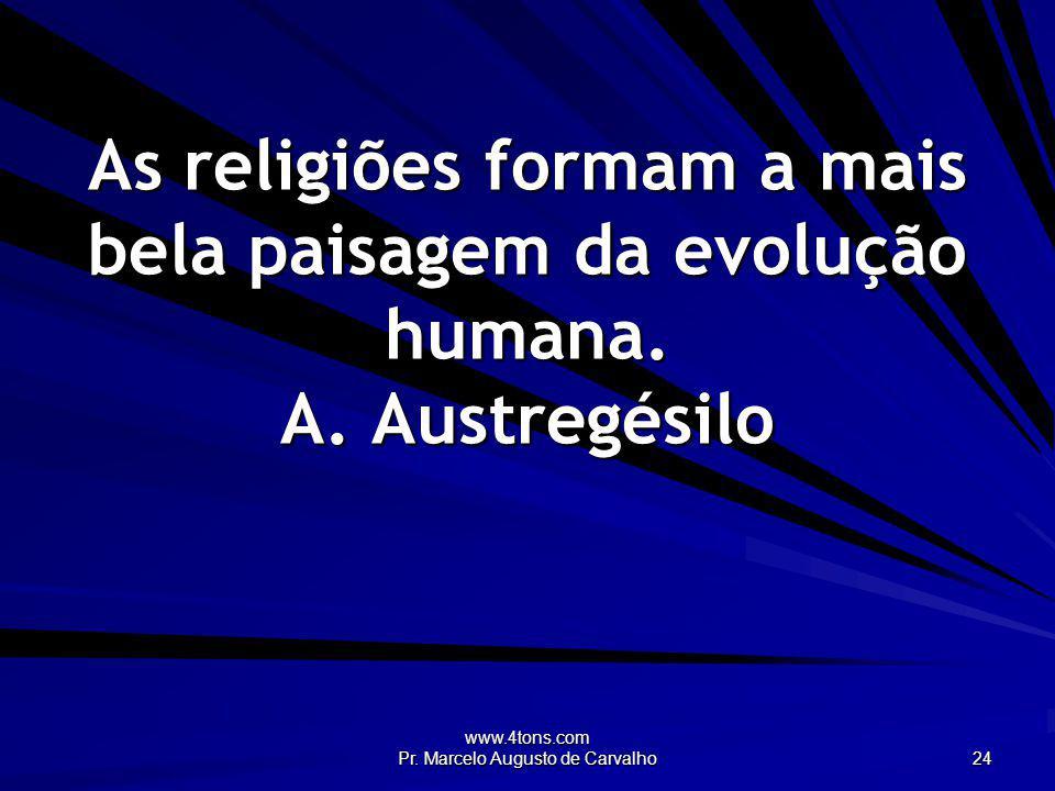 www.4tons.com Pr. Marcelo Augusto de Carvalho 24 As religiões formam a mais bela paisagem da evolução humana. A. Austregésilo