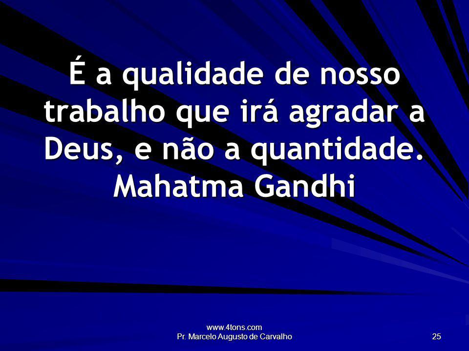 www.4tons.com Pr. Marcelo Augusto de Carvalho 25 É a qualidade de nosso trabalho que irá agradar a Deus, e não a quantidade. Mahatma Gandhi