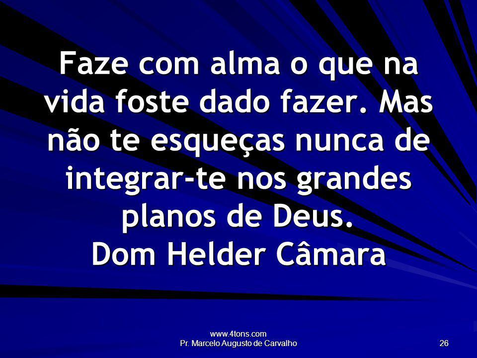 www.4tons.com Pr. Marcelo Augusto de Carvalho 26 Faze com alma o que na vida foste dado fazer. Mas não te esqueças nunca de integrar-te nos grandes pl